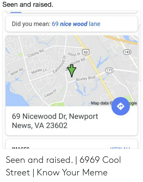 Meme, Newport, and News: Seen and raised  Did you mean: 69 nice wood lane  Rd  Colony  Edsy st 60  143  hville Rd  Rd  ilerMalden Ln  Boxley Blvd  Cabell  Map data  gle  69 Nicewood Dr, Newport  News, VA 23602 Seen and raised. | 6969 Cool Street | Know Your Meme