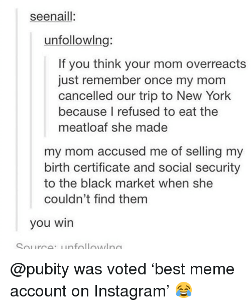 Instagram, Meme, and Memes: seenaill:  unfollowlng:  If you think your mom overreacts  just remember once my mom  cancelled our trip to New York  because I refused to eat the  meatloaf she made  my mom accused me of selling my  birth certificate and social security  to the black market when she  couldn't find them  you win @pubity was voted 'best meme account on Instagram' 😂
