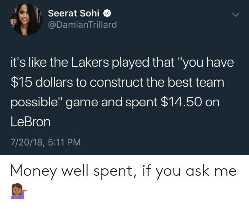"""Los Angeles Lakers, Money, and Best: Seerat Sohi  @DamianTrillard  it's like the Lakers played that """"you have  $15 dollars to construct the best team  possible"""" game and spent $14.50 on  LeBron  7/20/18, 5:11 PM Money well spent, if you ask me 💁🏾♀️"""