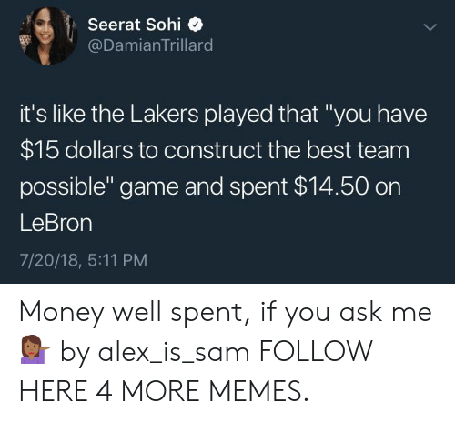 """Dank, Los Angeles Lakers, and Memes: Seerat Sohi  @DamianTrillard  it's like the Lakers played that """"you have  $15 dollars to construct the best team  possible"""" game and spent $14.50 on  LeBron  7/20/18, 5:11 PM Money well spent, if you ask me 💁🏾♀️ by alex_is_sam FOLLOW HERE 4 MORE MEMES."""