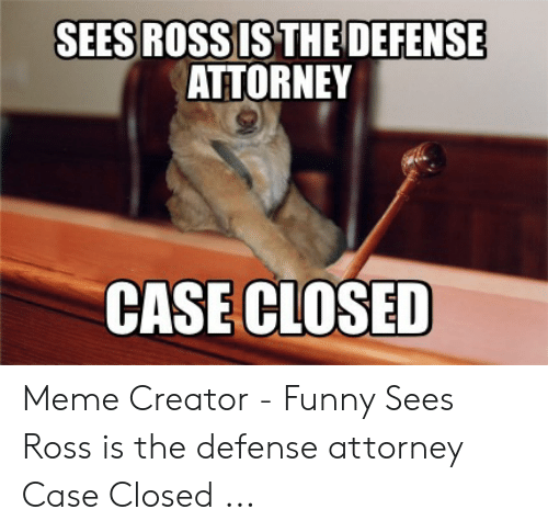 Sees Ross Is The Defense Attorney Case Closed Meme Creator Funny