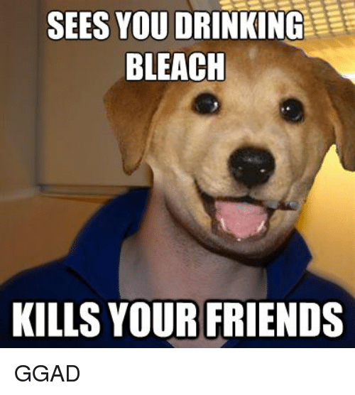 Drinking, Friends, and Bleach: SEES YOU DRINKING  BLEACH  KILLS YOUR FRIENDS GGAD