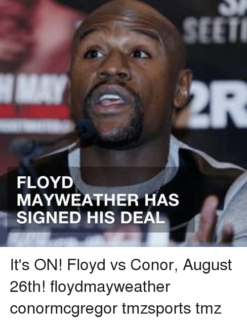 Floyd Mayweather, Mayweather, and Memes: SEETI  FLOYD  MAYWEATHER HAS  SIGNED HIS DEAL It's ON! Floyd vs Conor, August 26th! floydmayweather conormcgregor tmzsports tmz