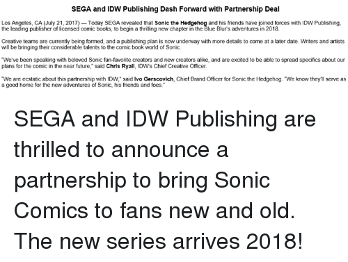 """Books, Dank, and Friends: SEGA and IDW Publishing Dash Forward with Partnership Deal  Los Angeles, CA (July 21, 2017) Today SEGA revealed that Sonic the Hedgehog and his friends have joined forces with IDW Publishing,  the leading publisher of licensed comic books, to begin a thrilling new chapter in the Blue Blur's adventures in 2018.  Creative teams are currently being formed, and a publishing plan is now underway with more details to come at a later date. Writers and artists  will be bringing their considerable talents to the comic book world of Sonic.  We've been speaking with beloved Sonic fan-favorite creators and new creators alike, and are excited to be able to spread specifics about our  plans for the comic in the near future,"""" said Chris Ryall, IDWs Chief Creative Officer  """"We are ecstatic about this partnership with IDW, said lvo Gerscovich, Chief Brand Officer for Sonic the Hedgehog. """"We know they'll serve as  a good home for the new adventures of Sonic, his friends and foes. SEGA and IDW Publishing are thrilled to announce a partnership to bring Sonic Comics to fans new and old. The new series arrives 2018!"""