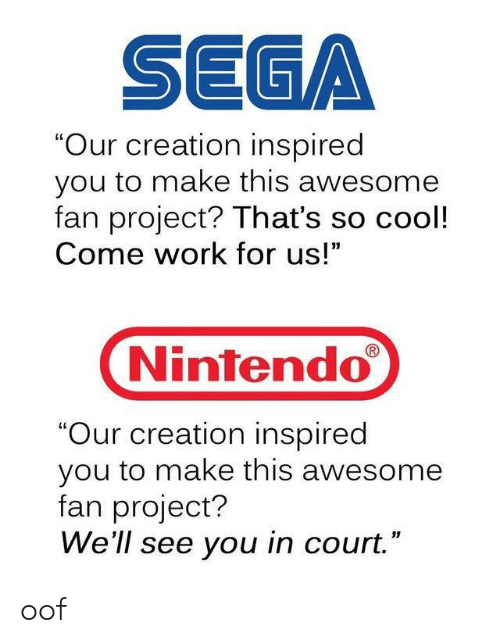 "Nintendo, Work, and Cool: SEGA  ""Our creation inspired  you to make this awesome  fan project? That's so cool!  Come work for us!  Nintendo  ""Our creation inspired  you to make this awesome  fan project?  We'll see you in court."" oof"