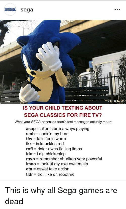Fire, Lmao, and Smh: SEGA sega  IS YOUR CHILD TEXTING ABOUT  SEGA CLASSICS FOR FIRE TV?  What your SEGA-obsessed teen's text messages actually mean  asap alien storm always playing  smh sonic's my hero  tfw = tails feels warm  ikr-is knuckles red  rofl ristar owns flailing limbs  Idc = i dig chicken!eg  rsvp remember shuriken very powerful  lmao = look at my axe ownership  eta eswat take action  tldr = troll like dr. robotnik