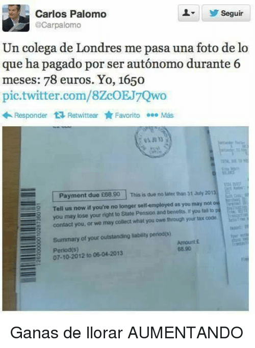Twitter, Yo, and Com: Seguir  Carlos Palomo  @Carpalomo  Un colega de Londres me pasa una foto de lo  que ha pagado por ser autónomo durante 6  meses: 78 euros. Yo, 1650  pic.twitter.com/8ZcOEJ7Qwo  Responder RetwittearFavorito Más  Payment due £88.90  This is due no later than 31 July 2013  2Tell us now if you're no longer self-employed as you may not ow  you may lose your right to State Pension and benefits if you ta# to  contact you, or we may collect what you owe through your tax code.  Summary of your outstanding labilitly perlod(s)  07-10-2012 to 06-04-2013  Amount £  68.90 <p>Ganas de llorar AUMENTANDO</p>