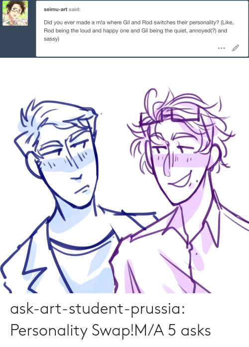Target, Tumblr, and Blog: seimu-art said:  Did you ever made a mla where Gil and Rod switches their personality? (Like,  Rod being the loud and happy one and Gil being the quiet, annoyed(?) and  sassy) ask-art-student-prussia:  Personality Swap!M/A 5 asks