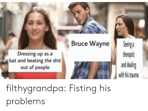 Tumblr, Blog, and Com: Seinga  therapist  and daling  with his  Bruce Wayne  Dressing up as a  bat and beating the shit  out of people  trauma filthygrandpa:  Fisting his problems