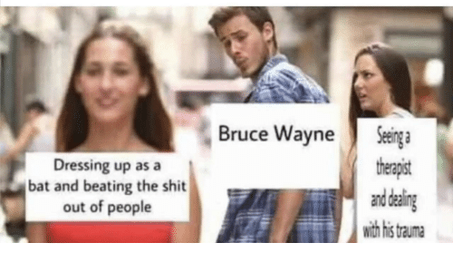 Bat, Bruce Wayne, and Trauma: Seinga  therapist  and daling  with his  Bruce Wayne  Dressing up as a  bat and beating the shit  out of people  trauma
