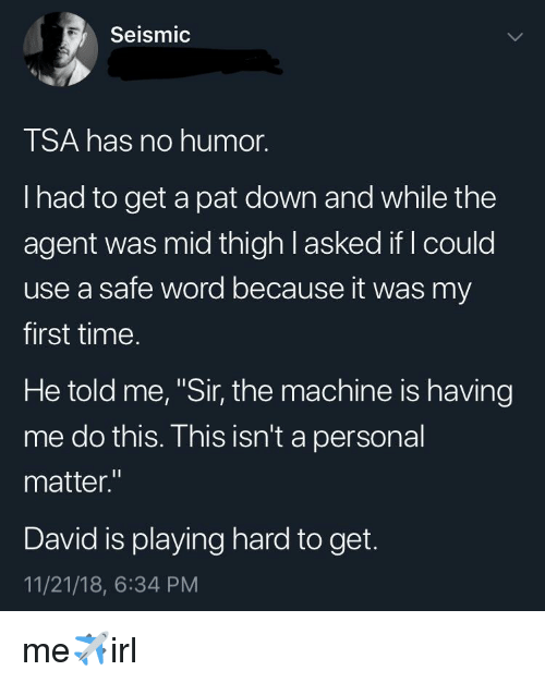 """Time, Word, and Personal: Seismic  TSA has no humor.  I had to get a pat down and while the  agent was mid thigh l asked if I could  use a safe word because it was my  first time.  He told me, """"Sir, the machine is having  me do this. This isn't a personal  matter.""""  David is playing hard to get.  11/21/18, 6:34 PM me✈️irl"""