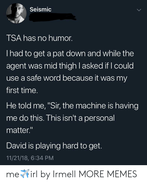 """Dank, Memes, and Target: Seismic  TSA has no humor.  I had to get a pat down and while the  agent was mid thigh l asked if I could  use a safe word because it was my  first time.  He told me, """"Sir, the machine is having  me do this. This isn't a personal  matter.""""  David is playing hard to get.  11/21/18, 6:34 PM me✈️irl by Irmell MORE MEMES"""