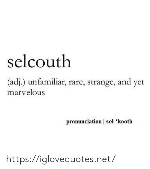 Marvelous, Net, and Rare: selcouth  (adj.) unfamiliar, rare, strange, and yet  marvelous  pronunciation sel-kooth https://iglovequotes.net/