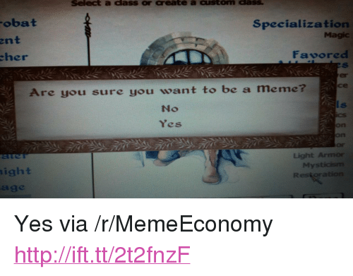 """Meme, Http, and Magic: Select a dass or create a custom dass  obat  Specialization  Magic  ent  her  Favored  er  се  Are you sure you want to be a meme  No  Yes  on  on  Or  Light Armor  My  ight  age <p>Yes via /r/MemeEconomy <a href=""""http://ift.tt/2t2fnzF"""">http://ift.tt/2t2fnzF</a></p>"""