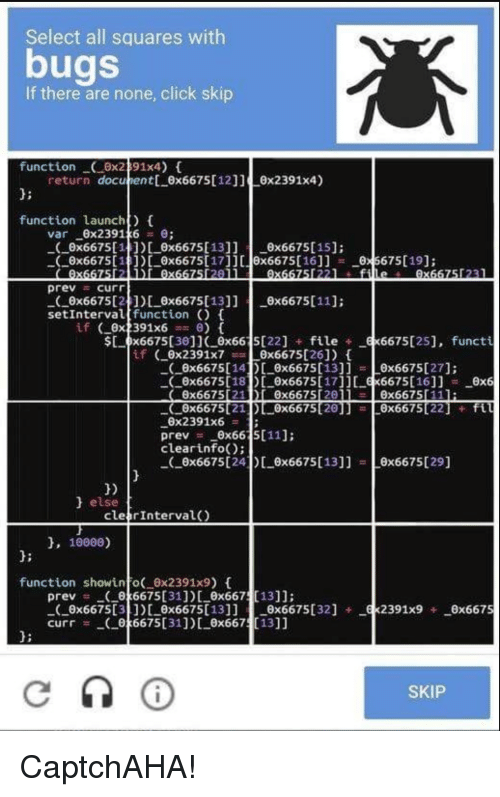 Click, Function, and All: Select all squares with  bugs  If there are none, click skip  function0x291x4)  d:  function aunch) t  return docuent 0x667511211 x2391x4)  var-6x239146 = θ;  _c_ax6675[1 ])[-6x6675[17]][  prev curr  3] ] [1066667561)--Bt675[19];  8x6675[16]]  --Θ  6675[19];  0x6675121)_0x6675013 x6675[111:  setIntervalffunction  $ 0x66753011 0x66 5[22]file 6675125], functi  x6675[140x6675013]] x6675027]:  0x6675[18 0x667501716675[16]] 0x6  -(-6x6675[21  0x2391x6  prev ー-6x66  clearinfo)  )し0x6675[28] ]   -8x6675[22]  + ftu  :  5[11];  0x66751241) 0x6675013]]x6675[29]  1)  else  cle rInterval  10000)  1:  function showino( 0x2391x9) 0  prev 6675-316675[36675-13667 1316675[32] +  cur「-- 야6675[31])し8x667 [13]]  d:  SKIP CaptchAHA!