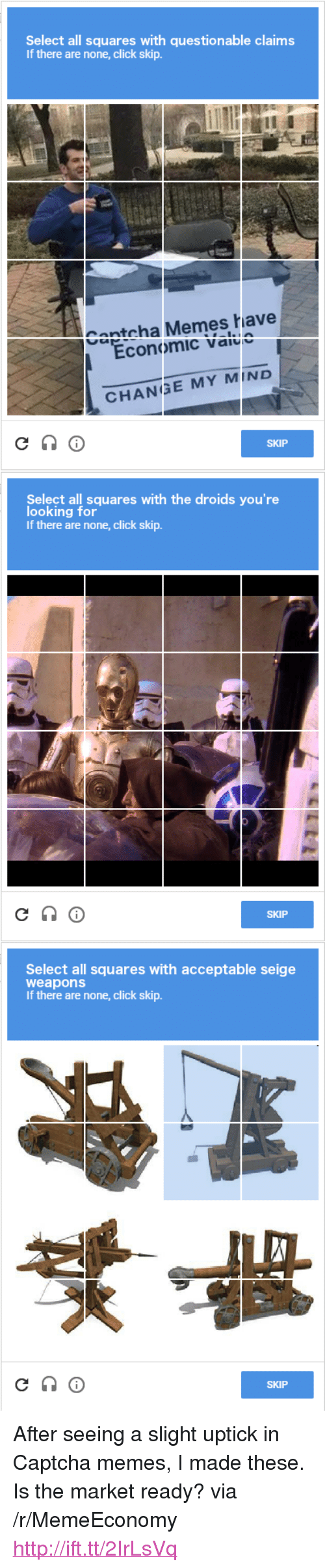"Click, Memes, and Http: Select all squares with questionable claims  If there are none, click skip.  Captcha Memes have  Economic value  CHANGE MY MIND  SKIP  Select all squares with the droids you're  looking for  If there are none, click skip.  SKIP  Select all squares with acceptable seige  weapons  If there are none, click skip.  SKIP <p>After seeing a slight uptick in Captcha memes, I made these. Is the market ready? via /r/MemeEconomy <a href=""http://ift.tt/2IrLsVq"">http://ift.tt/2IrLsVq</a></p>"