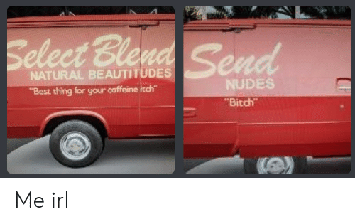 """Bitch, Nudes, and Best: Select Ble  NATURAL BEAUTITUDES  """"Best thing for your caffeine itch""""  NUDES  Bitch Me irl"""