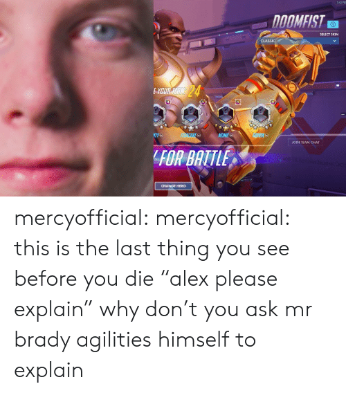 """Tumblr, Twitch, and Blog: SELECT SKIN  JOIN TEAM CHAT  FOR BATTLE  CHANGE HERO mercyofficial: mercyofficial: this is the last thing you see before you die """"alex please explain"""" why don't you ask mr brady agilities himself to explain"""