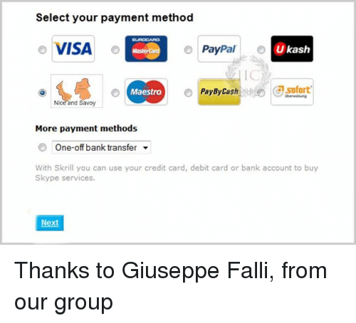 Memes, Credit Cards, and Paypal: Select your payment method  o VISA  o  PayPal  Ukash  o Pay By Cash Csofort  Maestro  Nice and Savoy  More payment methods  One-off bank transfer  With Skrill you can use your credit card, debit card or bank account to buy  Skype services.  Nex Thanks to Giuseppe Falli, from our group