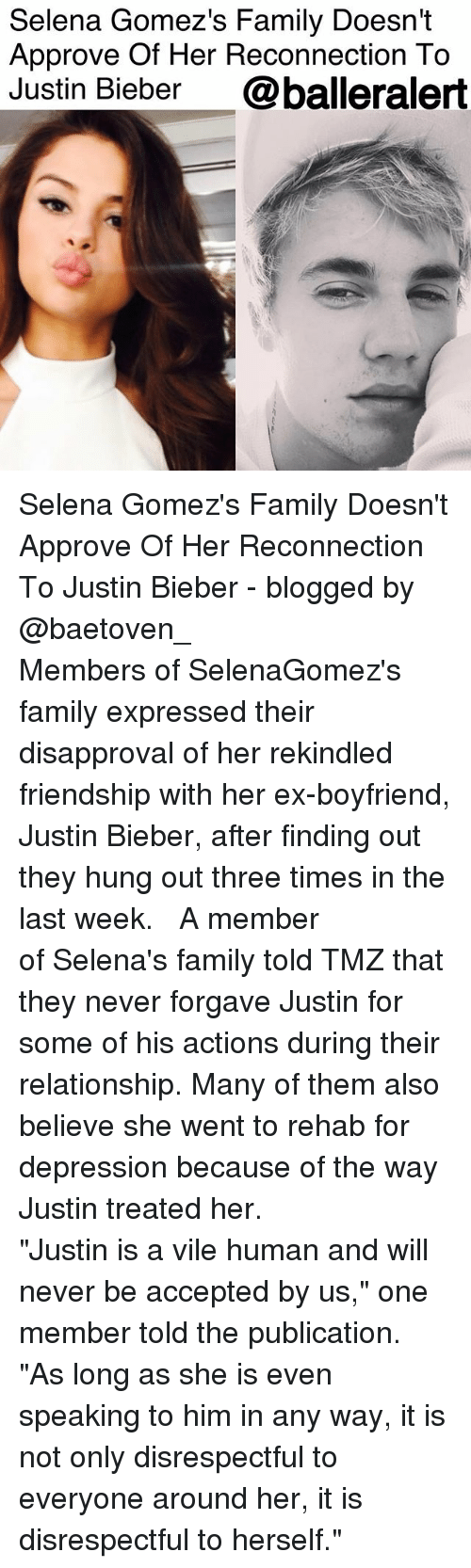 """Family, Justin Bieber, and Memes: Selena Gomez's Family Doesn't  Approve Of Her Reconnection To  Justin Bieber @balleralert Selena Gomez's Family Doesn't Approve Of Her Reconnection To Justin Bieber - blogged by @baetoven_ ⠀⠀⠀⠀⠀⠀⠀ ⠀⠀⠀⠀⠀⠀⠀ Members of SelenaGomez's family expressed their disapproval of her rekindled friendship with her ex-boyfriend, Justin Bieber, after finding out they hung out three times in the last week. ⠀⠀⠀⠀⠀⠀⠀ ⠀⠀⠀⠀⠀⠀⠀ A member of Selena's family told TMZ that they never forgave Justin for some of his actions during their relationship. Many of them also believe she went to rehab for depression because of the way Justin treated her. ⠀⠀⠀⠀⠀⠀⠀ ⠀⠀⠀⠀⠀⠀⠀ """"Justin is a vile human and will never be accepted by us,"""" one member told the publication. """"As long as she is even speaking to him in any way, it is not only disrespectful to everyone around her, it is disrespectful to herself."""" ⠀⠀⠀⠀⠀⠀⠀"""