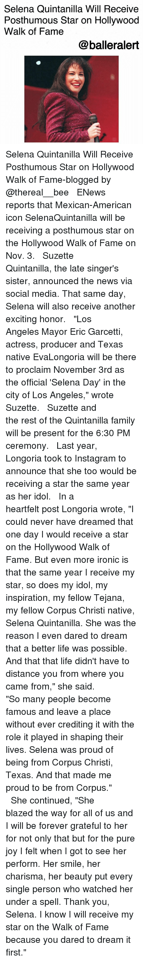 """Family, Instagram, and Ironic: Selena Quintanilla Will Receive  Posthumous Star on Hollywood  Walk of Fame  @balleralert Selena Quintanilla Will Receive Posthumous Star on Hollywood Walk of Fame-blogged by @thereal__bee ⠀⠀⠀⠀⠀⠀⠀⠀⠀ ⠀⠀ ENews reports that Mexican-American icon SelenaQuintanilla will be receiving a posthumous star on the Hollywood Walk of Fame on Nov. 3. ⠀⠀⠀⠀⠀⠀⠀⠀⠀ ⠀⠀ Suzette Quintanilla, the late singer's sister, announced the news via social media. That same day, Selena will also receive another exciting honor. ⠀⠀⠀⠀⠀⠀⠀⠀⠀ ⠀⠀ """"Los Angeles Mayor Eric Garcetti, actress, producer and Texas native EvaLongoria will be there to proclaim November 3rd as the official 'Selena Day' in the city of Los Angeles,"""" wrote Suzette. ⠀⠀⠀⠀⠀⠀⠀⠀⠀ ⠀⠀ Suzette and the rest of the Quintanilla family will be present for the 6:30 PM ceremony. ⠀⠀⠀⠀⠀⠀⠀⠀⠀ ⠀⠀ Last year, Longoria took to Instagram to announce that she too would be receiving a star the same year as her idol. ⠀⠀⠀⠀⠀⠀⠀⠀⠀ ⠀⠀ In a heartfelt post Longoria wrote, """"I could never have dreamed that one day I would receive a star on the Hollywood Walk of Fame. But even more ironic is that the same year I receive my star, so does my idol, my inspiration, my fellow Tejana, my fellow Corpus Christi native, Selena Quintanilla. She was the reason I even dared to dream that a better life was possible. And that that life didn't have to distance you from where you came from,"""" she said. ⠀⠀⠀⠀⠀⠀⠀⠀⠀ ⠀⠀ """"So many people become famous and leave a place without ever crediting it with the role it played in shaping their lives. Selena was proud of being from Corpus Christi, Texas. And that made me proud to be from Corpus."""" ⠀⠀⠀⠀⠀⠀⠀⠀⠀ ⠀⠀ She continued, """"She blazed the way for all of us and I will be forever grateful to her for not only that but for the pure joy I felt when I got to see her perform. Her smile, her charisma, her beauty put every single person who watched her under a spell. Thank you, Selena. I know I will receive my star on the Walk of F"""