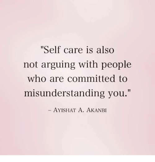 """Who, You, and People: Self care is also  not arguing with people  who are committed to  misunderstanding you.""""  AYISHAT A. AKANBI"""