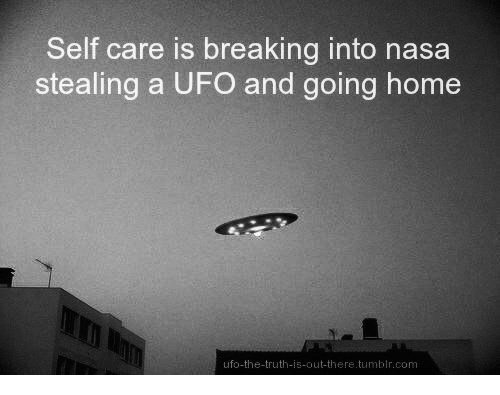 Nasa, Tumblr, and Home: Self care is breaking into nasa  stealing a UFO and going home  ufo-the-truth-is-out-there.tumblr.com