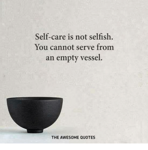 Self Care Is Not Selfish You Cannot Serve From An Empty Vessel The