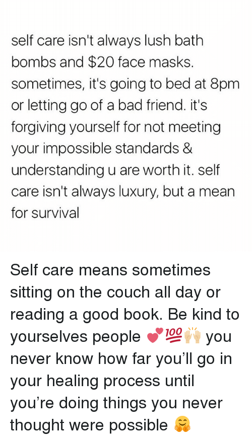 Bad, Memes, and Book: self care isn't always lush bath  bombs and $20 face masks.  sometimes, it's going to bed at 8pm  or letting go of a bad friend. it's  forgiving yourself for not meeting  your impossible standards &  understanding u are worth it. self  care isn't always luxury, but a mean  for survival Self care means sometimes sitting on the couch all day or reading a good book. Be kind to yourselves people 💕💯🙌🏼 you never know how far you'll go in your healing process until you're doing things you never thought were possible 🤗
