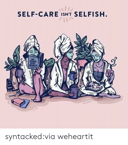 Tumblr, Blog, and Com: SELF-CARE ISN'T SELFISH  HE  SHOULD  ALLBE  IRISTS syntacked:via weheartit