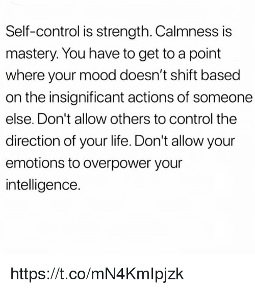 Life, Memes, and Mood: Self-control is strength. Calmness is  mastery. You have to get to a point  where your mood doesn't shift based  on the insignificant actions of someone  else. Don't allow others to control the  direction of your life. Don't allow your  emotions to overpower your  intelligence. https://t.co/mN4KmIpjzk