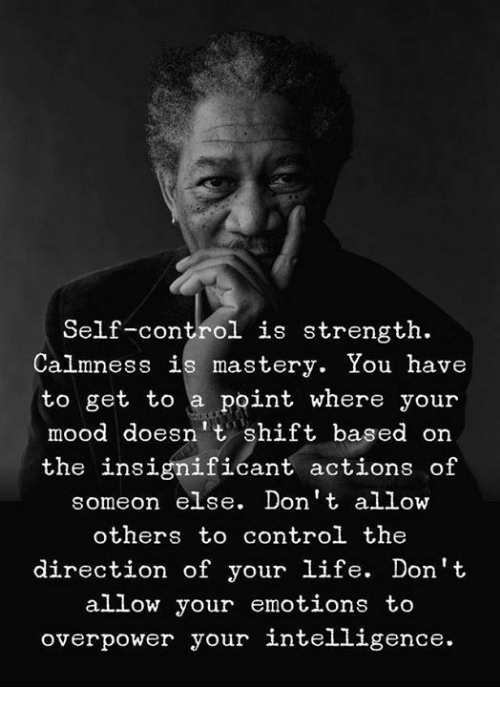 Life, Mood, and Control: Self-control is strength.  Calmness is mastery. You have  to get to a point where your  mood doesnt shift based on  the insignificant actions of  someon else. Don't allow  others to control the  direction of your life. Don't  allow your emotions to  overpower your intelligence.