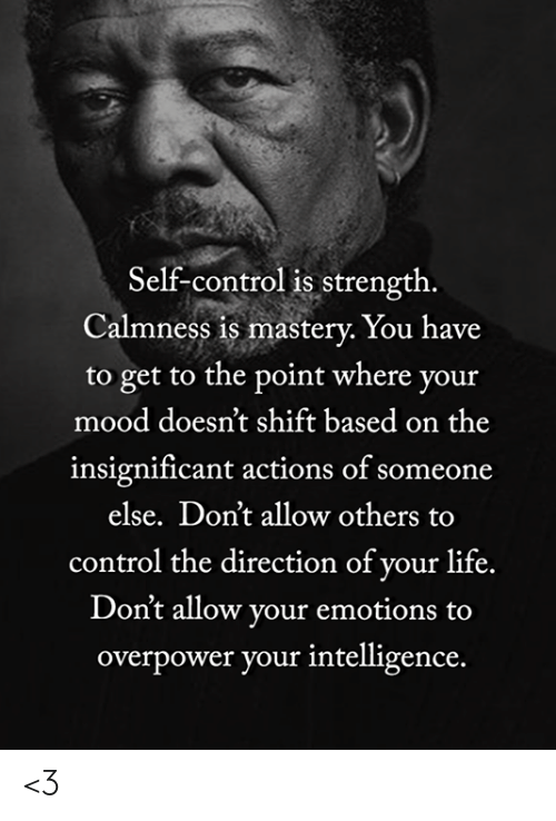 Life, Memes, and Mood: Self-control is strength.  Calmness is mastery. You have  to get to the point where your  mood doesn't shift based on the  insignificant actions of someone  else. Don't allow others  control the direction of your life.  Don't allow your emotions  overpower your intelligence. <3