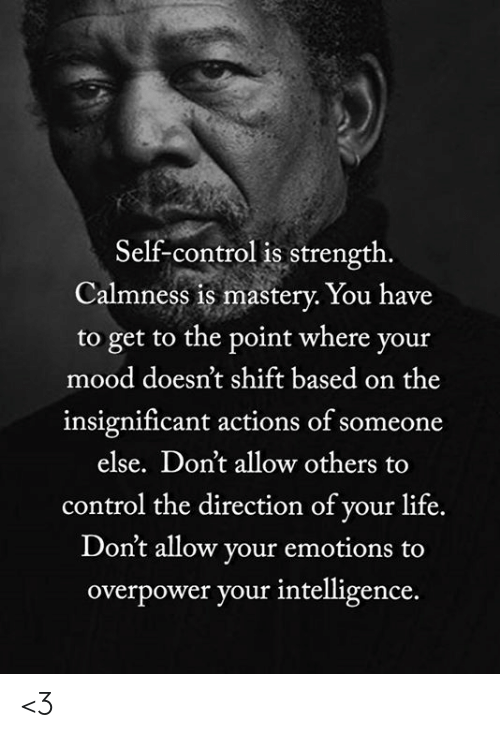 Life, Memes, and Mood: Self-control is strength.  Calmness is mastery. You have  to get to the point where your  mood doesn't shift based on the  insignificant actions of someone  else. Don't allow others  control the direction of your life.  Don't allow your emotions to  overpower your intelligence. <3