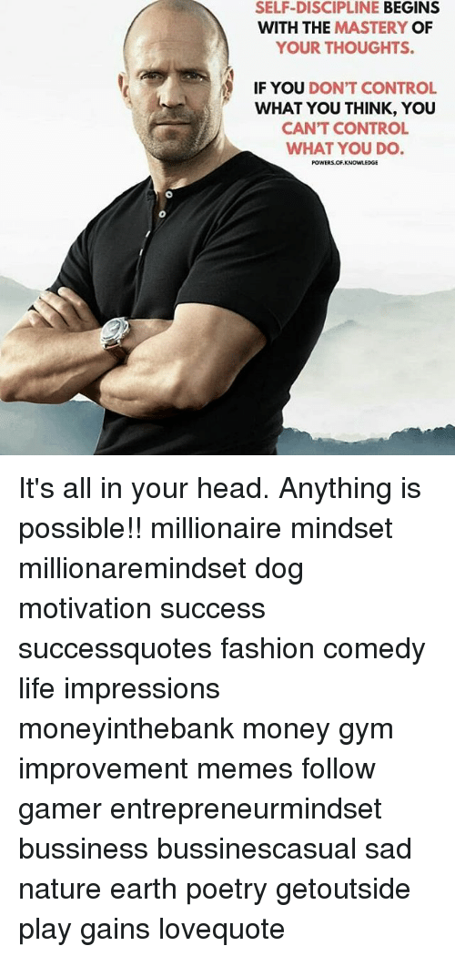 Fashion, Gym, and Head: SELF-DISCIPLINE BEGINS  WITH THE MASTERY OF  YOUR THOUGHTS.  IF YOU DON'T CONTROL  WHAT YOU THINK, YOU  CAN'T CONTROL  WHAT YOU DO  POWERS.OF.KNOWLEDGE It's all in your head. Anything is possible!! millionaire mindset millionaremindset dog motivation success successquotes fashion comedy life impressions moneyinthebank money gym improvement memes follow gamer entrepreneurmindset bussiness bussinescasual sad nature earth poetry getoutside play gains lovequote