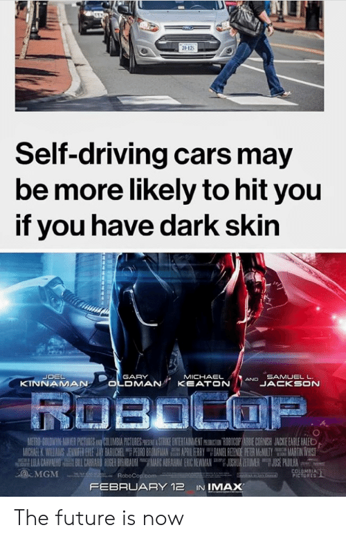 Cars, Driving, and Future: Self-driving cars may  be more likely to hit you  if you have dark skin  JOEL  GARY  MICHAEL  AND SAMUEL L  KINNAMA  OLDMAN KEATONN  JACKSON  MERMIDWIN MA ER PICTURES  t IL M A PICTURES  STRIRE EN RIAM ENT  BIO PAS E CON  JA KE EARLE ALE  MGM  COLOMBIA  PICTURES  FEBRUARY 12 INIMAX The future is now