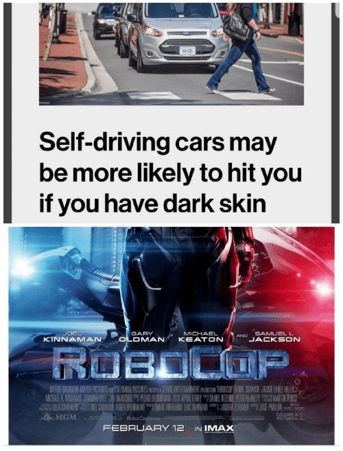 Cars, Driving, and Imax: Self-driving cars may  be more likely to hit you  if you have dark skin  OEL  KINNAMAN  OLOMAN KEATOINDJANKSON  GARY  MICHAEL  SAMUEL L  JACKSON  METRO GOEBWIYN-MIAVER PICTURES AND BOLUMBIA FICTURESPISEN&STRIKE ENTERTAINMENT PHOCTIROBICOP TABBIE CORNISH JACKIE EARLE HALE  MICHAEL WI INAS AN H EHE JAV BARU 1 TPEDRO BR UR AN毘 APRIL HRRY NIEREN E ERM N LTY MARTIN HIST  MGM  URES  FEBRUARY 12 IN IMAX
