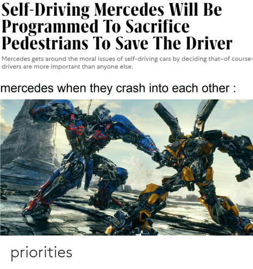 Cars, Driving, and Mercedes: Self-Driving Mercedes Will Be  Programmed To Sacrifice  Pedestrians To Save The Driver  Mercedes gets around the moral issues of self-driving cars by deciding that-of course-  drivers are more important than anyone else.  mercedes when they crash into each other : priorities