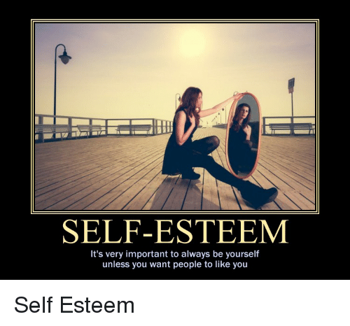 Demotivational Posters, You, and Self Esteem: SELF-ESTEEM  It's very important to always be yourself  unless you want people to like you