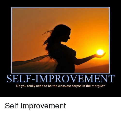 You, Really, and Do You: SELF-IMPROVEMENT  Do you really need to be the classiest corpse in the morgue? Self Improvement