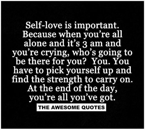 Self Love Is Important Because When Youre All Alone And Its 3 Am