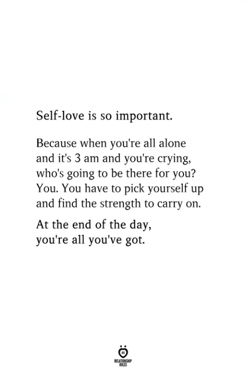 Being Alone, Crying, and Love: Self-love is so important.  Because when you're all alone  and it's 3 am and you're crying,  who's going to be there for you?  You. You have to pick yourself up  and find the strength to carry on.  At the end of the day,  you're all you've got.