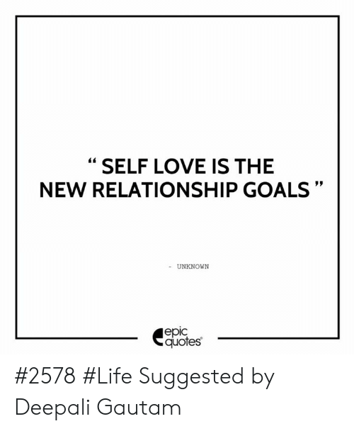 SELF LOVE IS THE NEW RELATIONSHIP GOALS UNKNOWN еріc Quotes ...