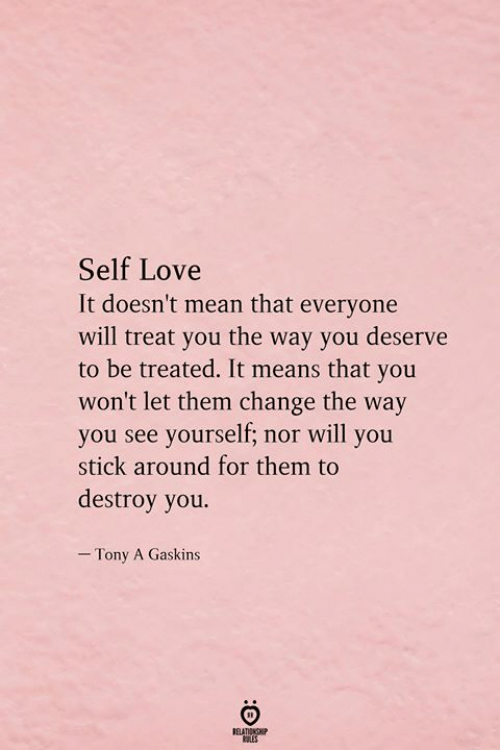 Love, Mean, and Change: Self Love  It doesn't mean that everyone  will treat you the way you deserve  to be treated. It means that you  won't let them change the way  you see yourself; nor will you  stick around for them to  destroy you.  - Tony A Gaskins  RELATIONSHIP  ES
