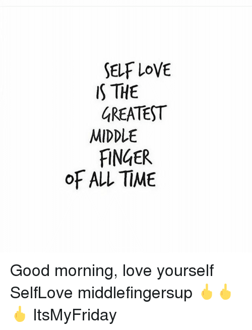Self Love S The Greatest Middle Finger Of All Time Good Morning Love