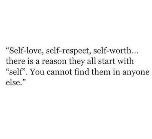 """Love, Respect, and Reason: Self-love, self-respect, self-worth...  there is a reason they all start with  """"self"""". You cannot find them in anyone  else.""""  03"""