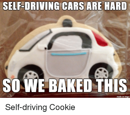 Baked, Cars, and Driving: SELF-ORIVING CARS ARE HARD  SO WE BAKED THIS  made on imgur