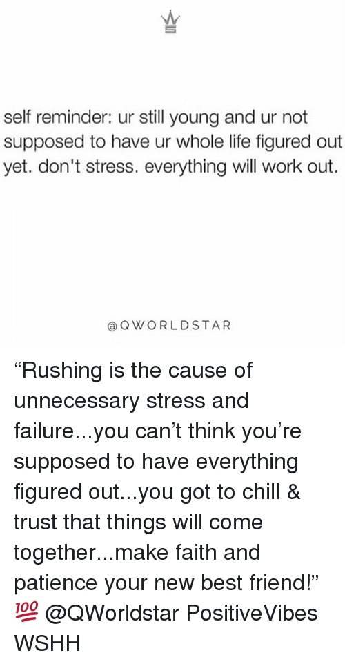 "Best Friend, Chill, and Life: self reminder: ur still young and ur not  supposed to have ur whole life figured out  yet. don't stress. everything will work out.  @QWORLDSTAR ""Rushing is the cause of unnecessary stress and failure...you can't think you're supposed to have everything figured out...you got to chill & trust that things will come together...make faith and patience your new best friend!"" 💯 @QWorldstar PositiveVibes WSHH"