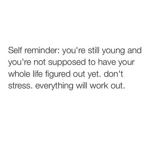 Life, Work, and Stress: Self reminder: you're still young and  you're not supposed to have your  whole life figured out yet. don't  stress. everything will work out