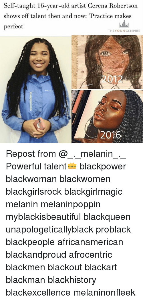 Blackhistory, Memes, and Old: Self-taught 16-year-old artist Cerena Robertson  shows off talent then and now: 'Practice makes  perfect  THEYOUNGEMPIRE  2012  2016 Repost from @_._melanin_._ Powerful talent👑 blackpower blackwoman blackwomen blackgirlsrock blackgirlmagic melanin melaninpoppin myblackisbeautiful blackqueen unapologeticallyblack problack blackpeople africanamerican blackandproud afrocentric blackmen blackout blackart blackman blackhistory blackexcellence melaninonfleek